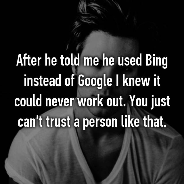 After he told me he used Bing instead of Google I knew it could never work out. You just can't trust a person like that.