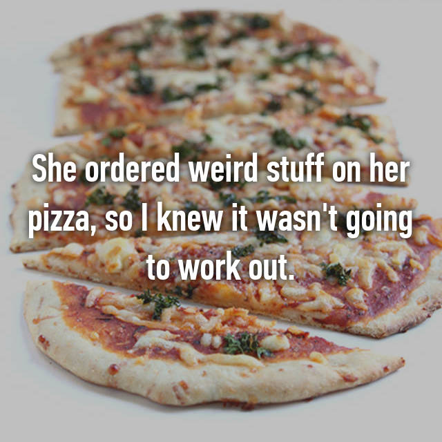 She ordered weird stuff on her pizza, so I knew it wasn't going to work out.