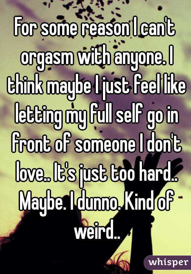 For some reason I can't orgasm with anyone. I think maybe I just feel like letting my full self go in front of someone I don't love.. It's just too hard.. Maybe. I dunno. Kind of weird..