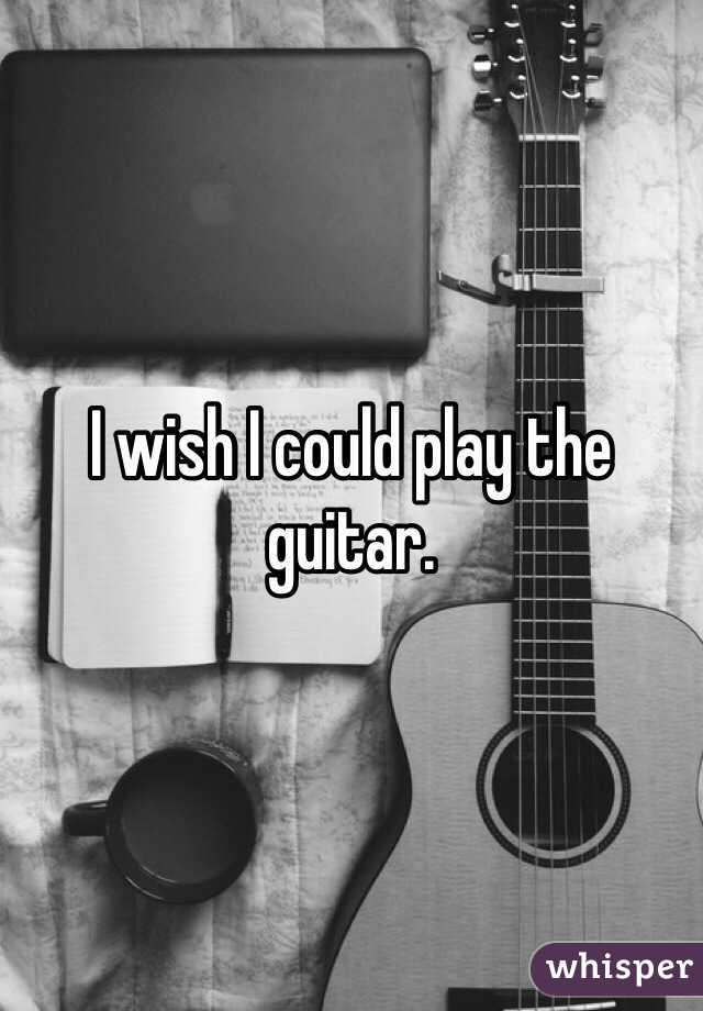 I Wish Could Play The Guitar