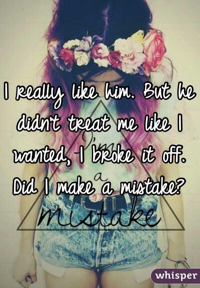 I really like him. But he didn't treat me like I wanted, I broke it off. Did I make a mistake?