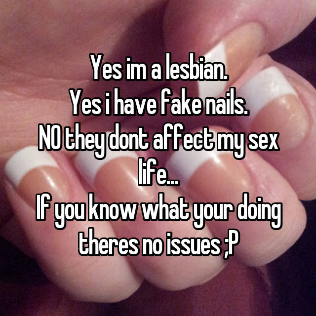 Yes im a lesbian. Yes i have fake nails. NO they dont affect my sex life... If you know what your doing theres no issues ;P