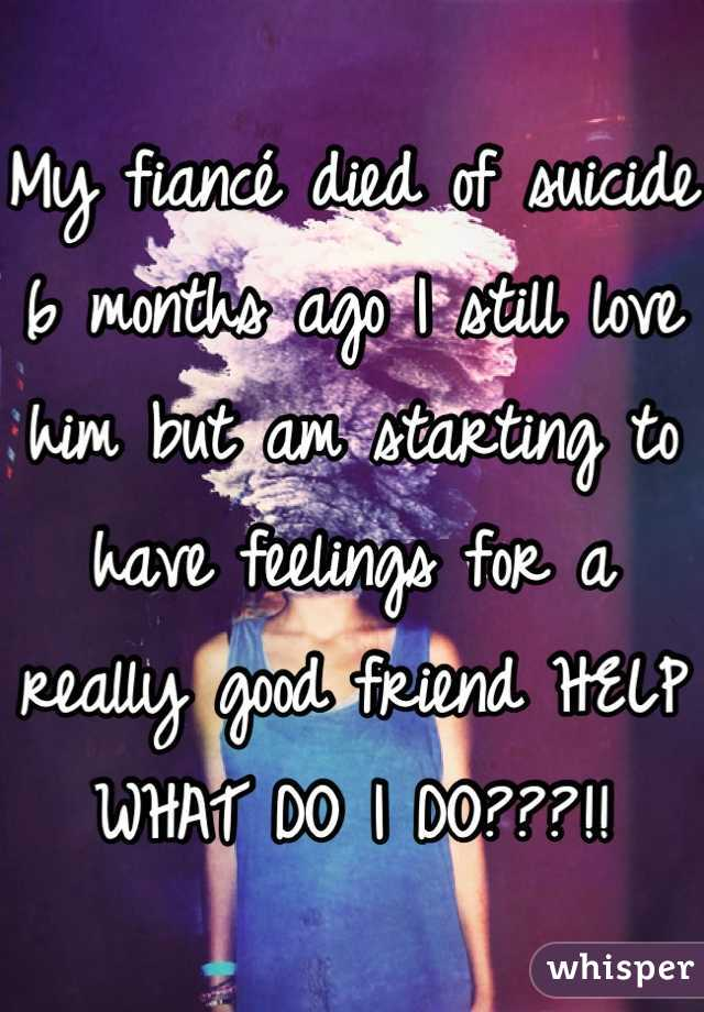 My fiancé died of suicide 6 months ago I still love him but am starting to have feelings for a really good friend HELP WHAT DO I DO???!!
