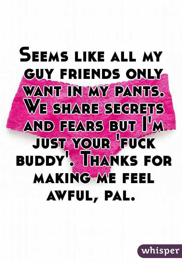 Seems like all my guy friends only want in my pants. We share secrets and fears but I'm just your 'fuck buddy'. Thanks for making me feel awful, pal.