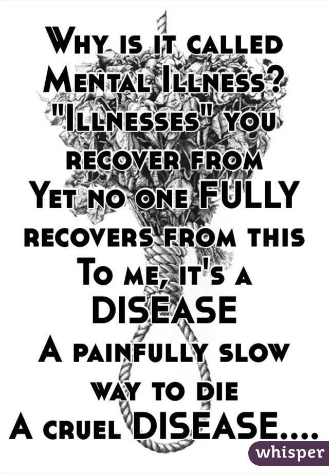 """Why is it called Mental Illness? """"Illnesses"""" you recover from Yet no one FULLY recovers from this To me, it's a DISEASE A painfully slow way to die A cruel DISEASE...."""