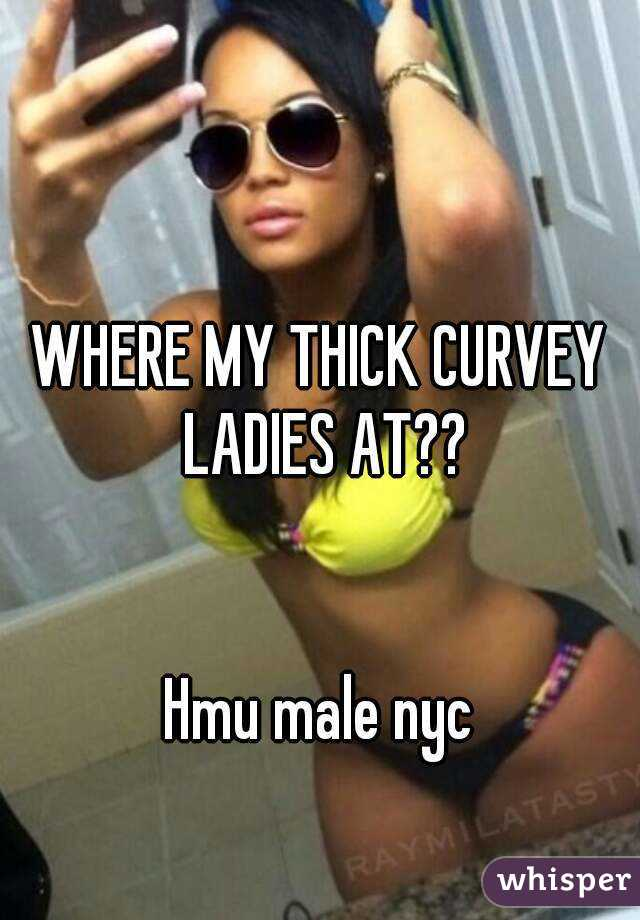 WHERE MY THICK CURVEY LADIES AT??   Hmu male nyc