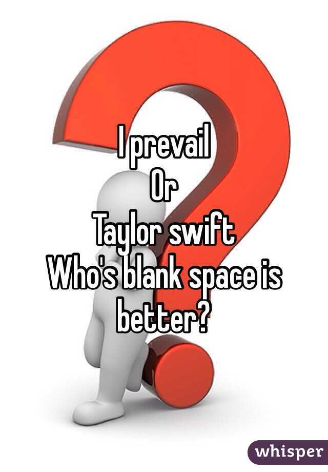 I prevail Or Taylor swift  Who's blank space is better?