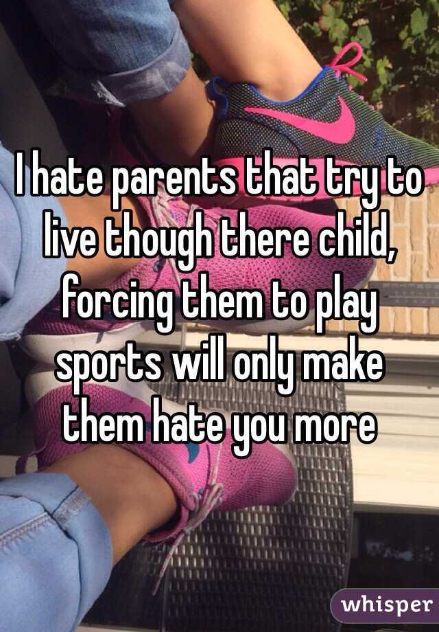 I hate parents that try to live though there child, forcing them to play sports will only make them hate you more