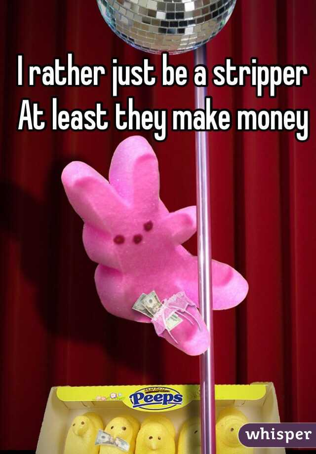 I rather just be a stripper  At least they make money