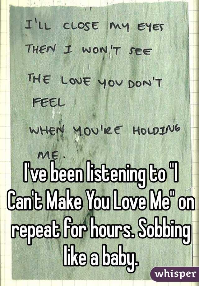 """I've been listening to """"I Can't Make You Love Me"""" on repeat for hours. Sobbing like a baby."""