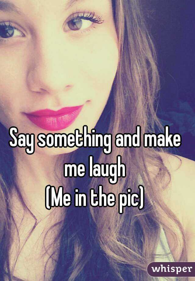 Say something and make me laugh  (Me in the pic)