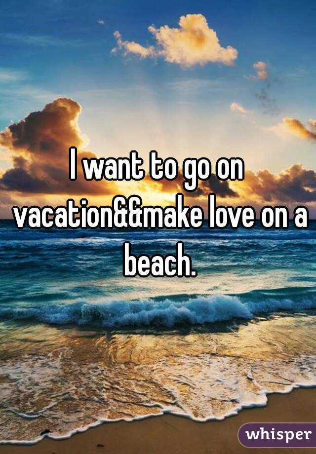 I want to go on vacation&&make love on a beach.