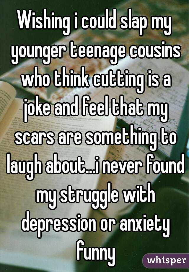 Wishing i could slap my younger teenage cousins who think cutting is a joke and feel that my scars are something to laugh about...i never found my struggle with depression or anxiety funny