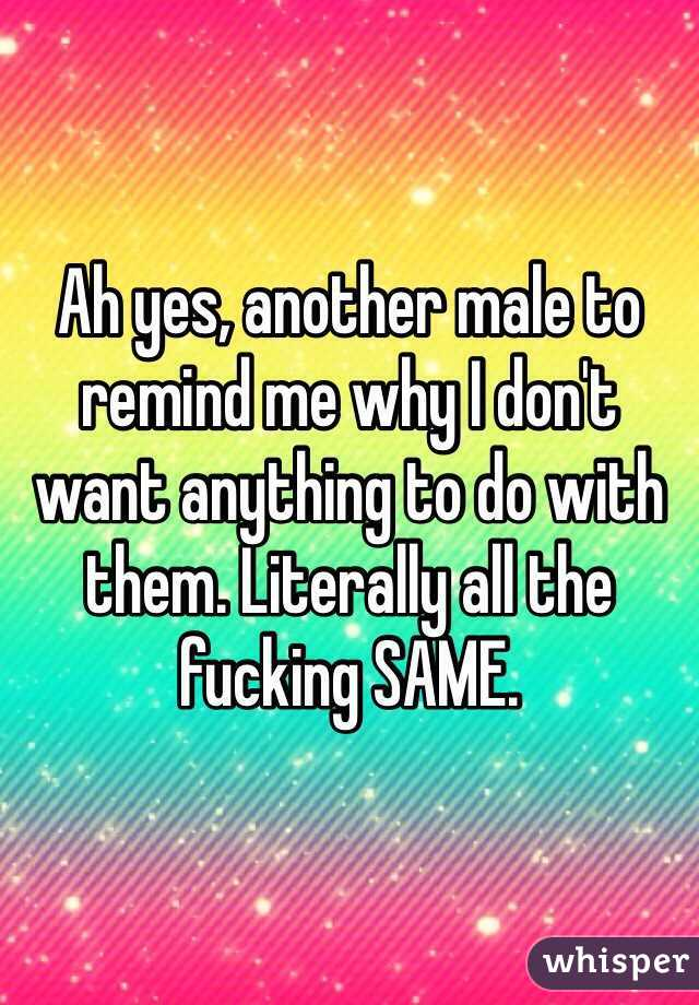 Ah yes, another male to remind me why I don't want anything to do with them. Literally all the fucking SAME.