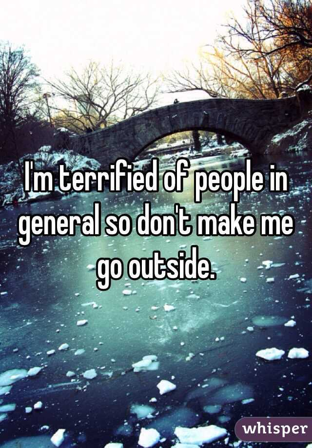 I'm terrified of people in general so don't make me go outside.