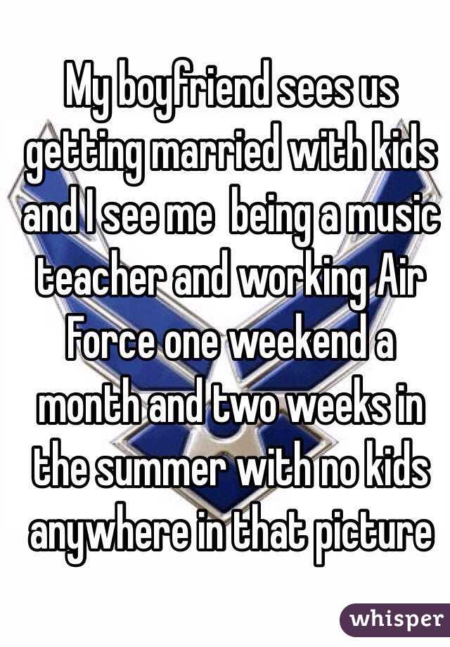 My boyfriend sees us getting married with kids and I see me  being a music teacher and working Air Force one weekend a month and two weeks in the summer with no kids anywhere in that picture