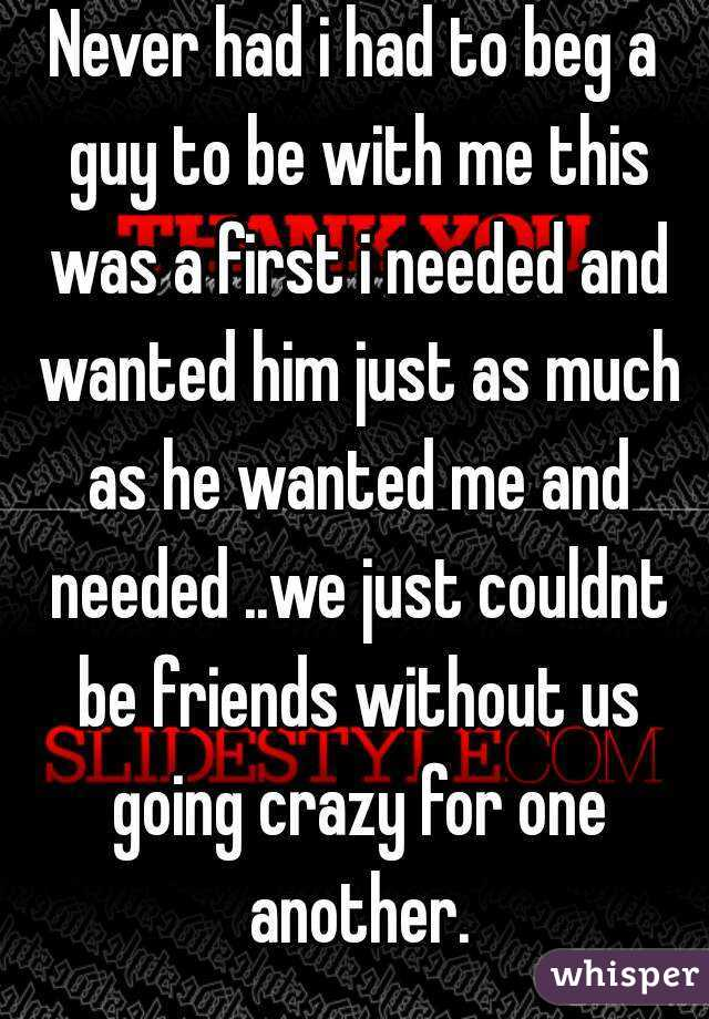 Never had i had to beg a guy to be with me this was a first i needed and wanted him just as much as he wanted me and needed ..we just couldnt be friends without us going crazy for one another.