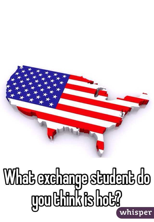 What exchange student do you think is hot?