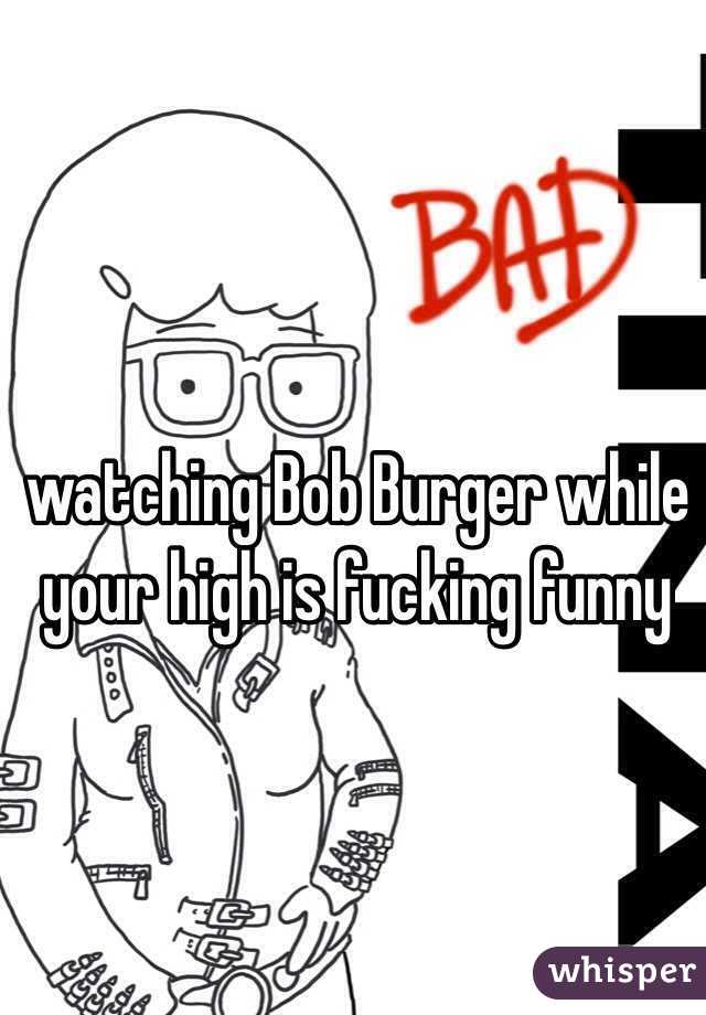 watching Bob Burger while your high is fucking funny