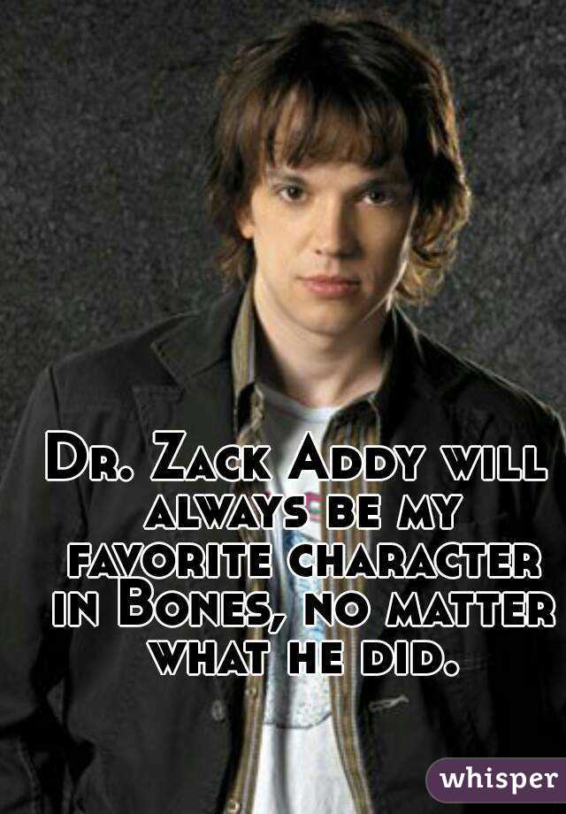 Dr. Zack Addy will always be my favorite character in Bones, no matter what he did.