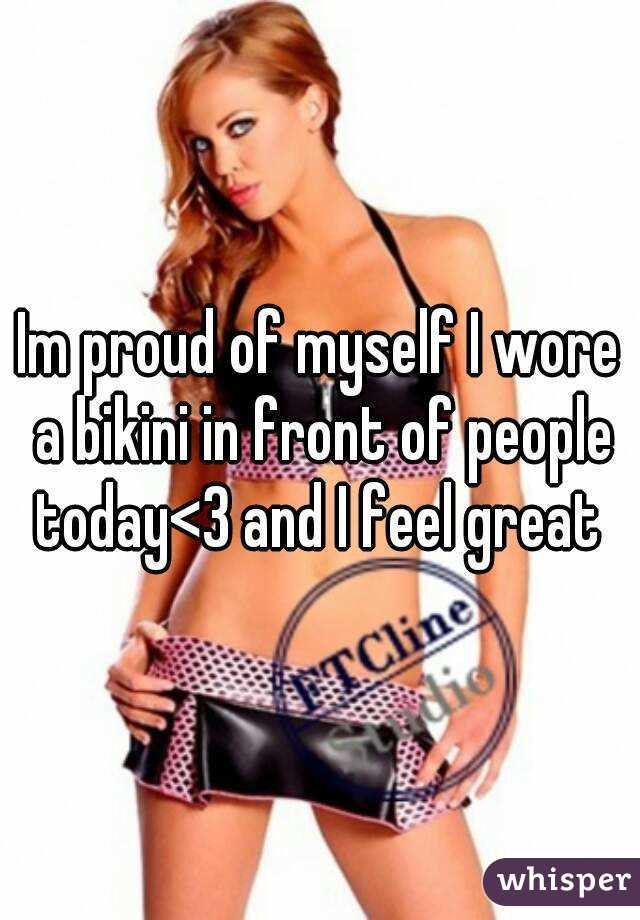Im proud of myself I wore a bikini in front of people today<3 and I feel great