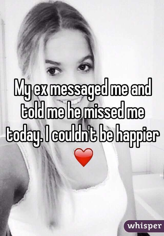 My ex messaged me and told me he missed me today. I couldn't be happier ❤️