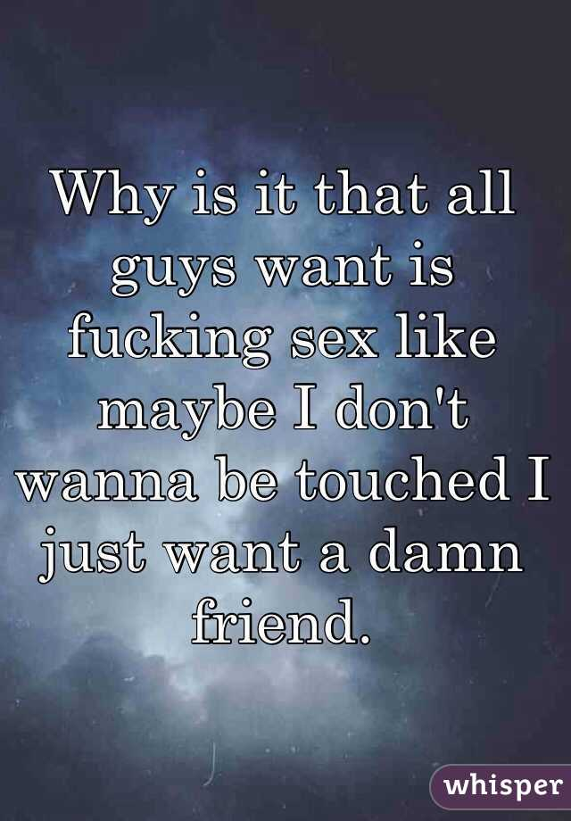 Why is it that all guys want is fucking sex like maybe I don't wanna be touched I just want a damn friend.