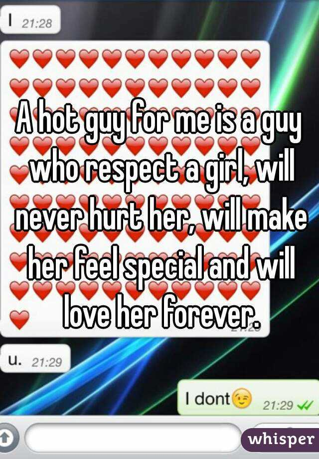 A hot guy for me is a guy who respect a girl, will never hurt her, will make her feel special and will love her forever.