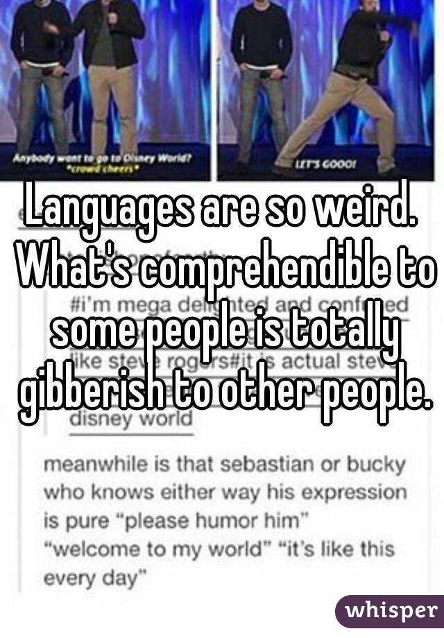 Languages are so weird. What's comprehendible to some people is totally gibberish to other people.