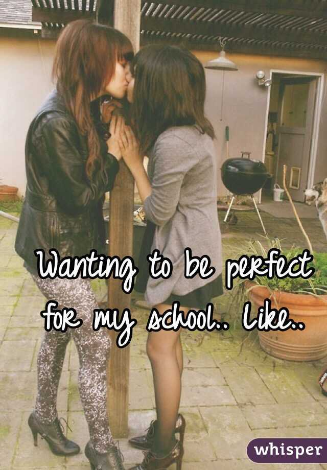 Wanting to be perfect for my school.. Like..