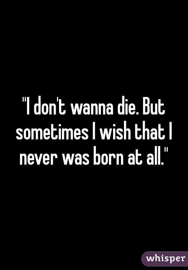 """""""I don't wanna die. But sometimes I wish that I never was born at all."""""""