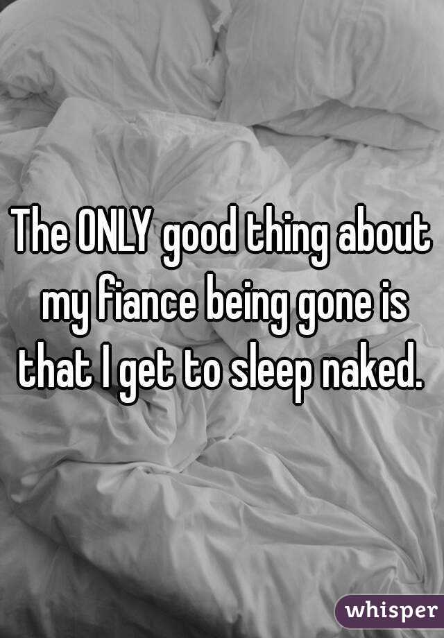 The ONLY good thing about my fiance being gone is that I get to sleep naked.