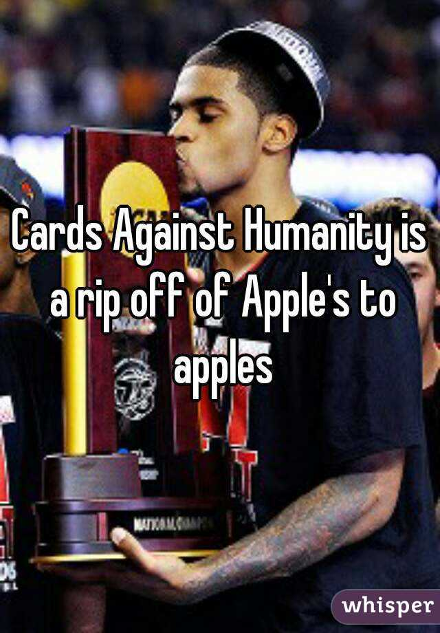 Cards Against Humanity is a rip off of Apple's to apples