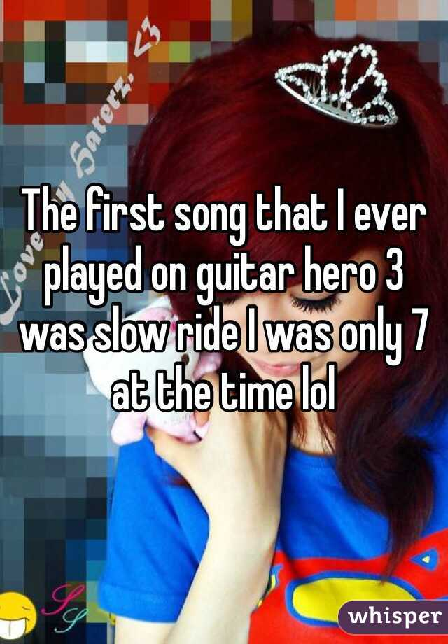 The first song that I ever played on guitar hero 3 was slow ride I was only 7 at the time lol
