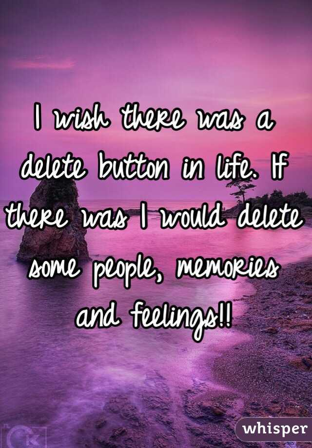 I wish there was a delete button in life. If there was I would delete some people, memories and feelings!!