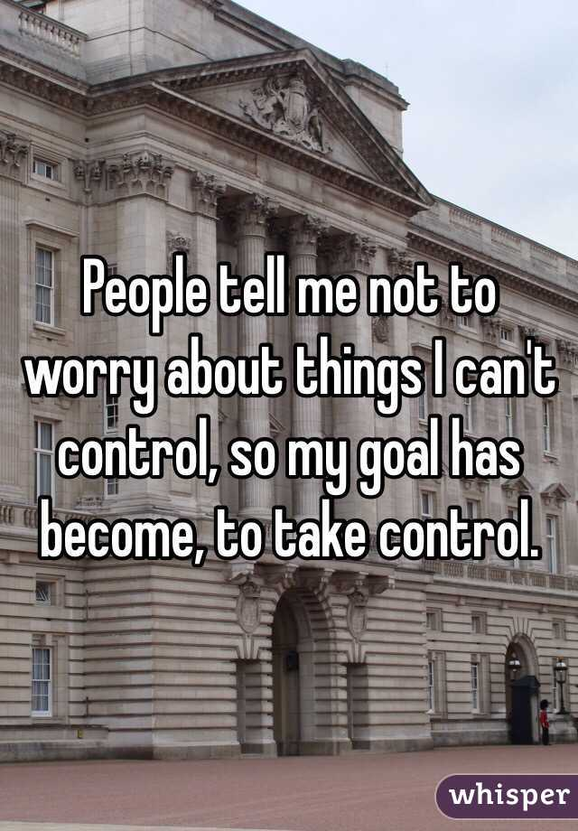 People tell me not to worry about things I can't control, so my goal has become, to take control.