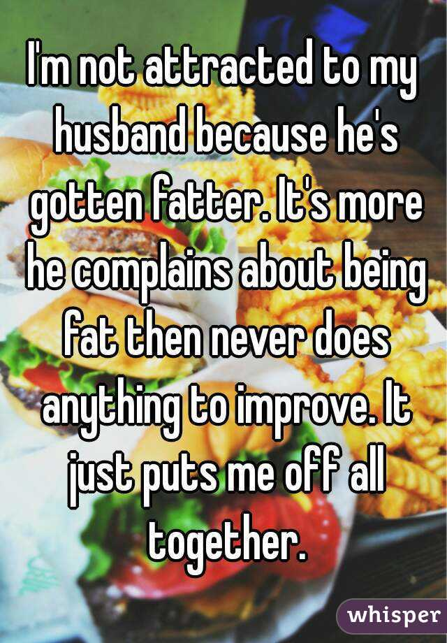 I'm not attracted to my husband because he's gotten fatter. It's more he complains about being fat then never does anything to improve. It just puts me off all together.
