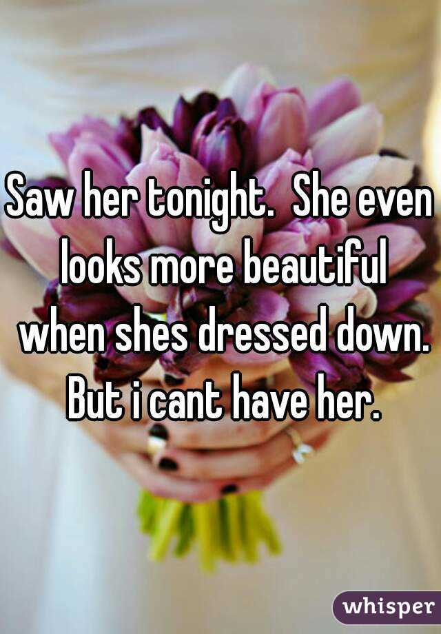 Saw her tonight.  She even looks more beautiful when shes dressed down. But i cant have her.