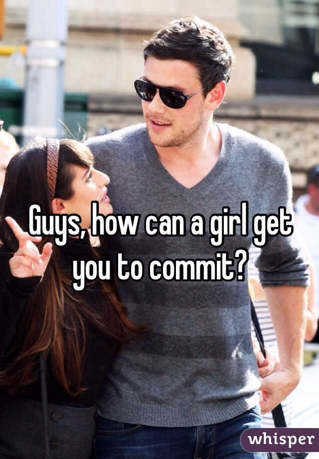 Guys, how can a girl get you to commit?