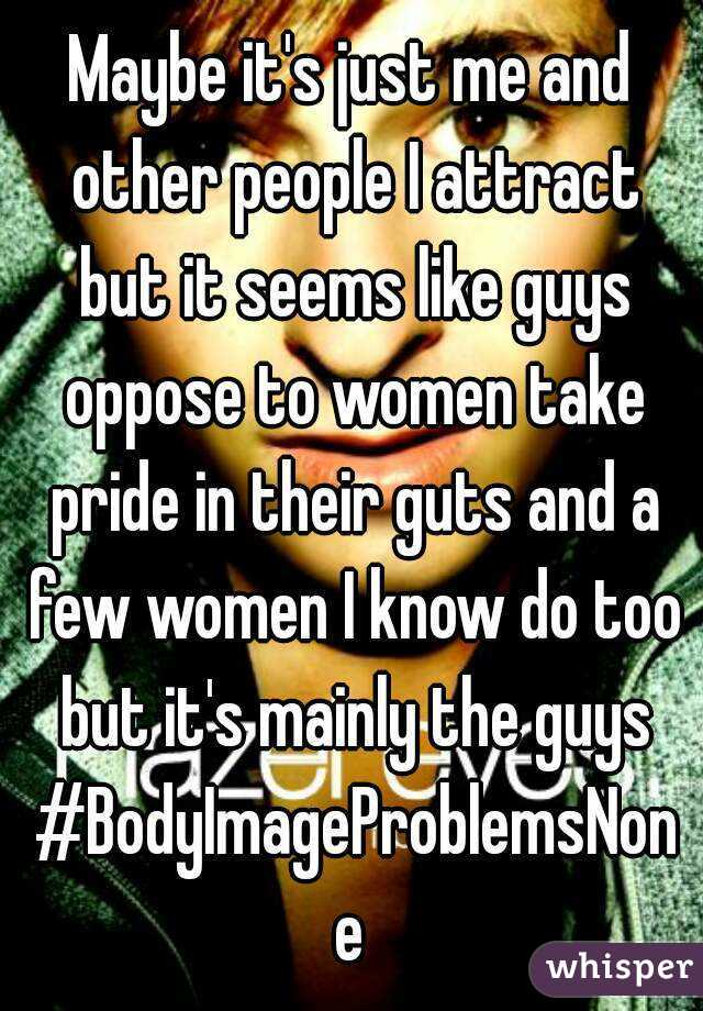 Maybe it's just me and other people I attract but it seems like guys oppose to women take pride in their guts and a few women I know do too but it's mainly the guys #BodyImageProblemsNone