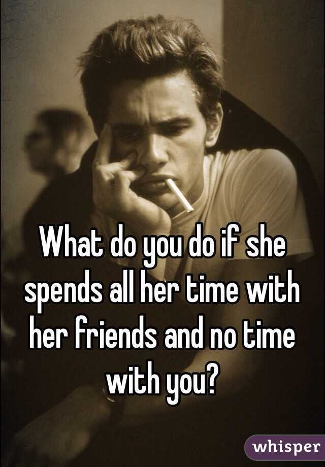 What do you do if she spends all her time with her friends and no time with you?
