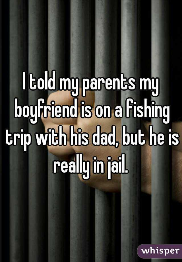 I told my parents my boyfriend is on a fishing trip with his dad, but he is really in jail.