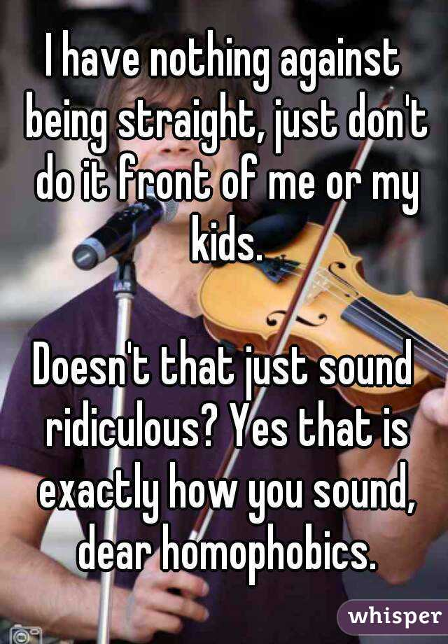 I have nothing against being straight, just don't do it front of me or my kids.  Doesn't that just sound ridiculous? Yes that is exactly how you sound, dear homophobics.