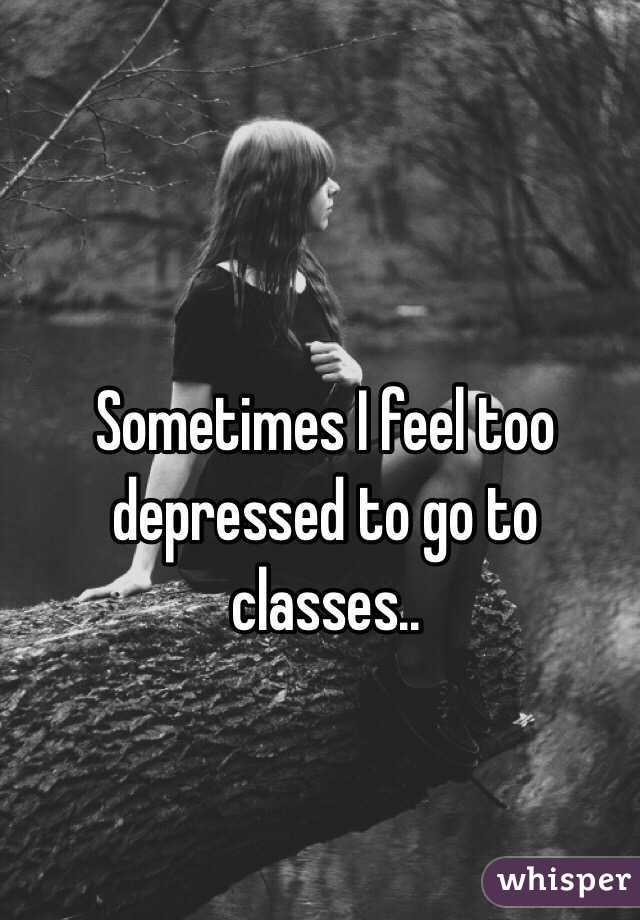 Sometimes I feel too depressed to go to classes..