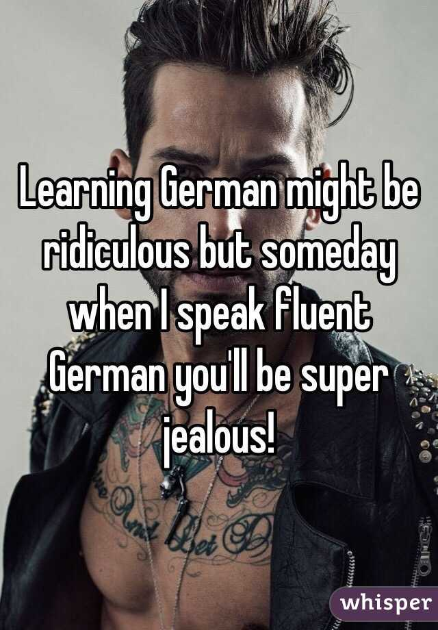 Learning German might be ridiculous but someday when I speak fluent German you'll be super jealous!