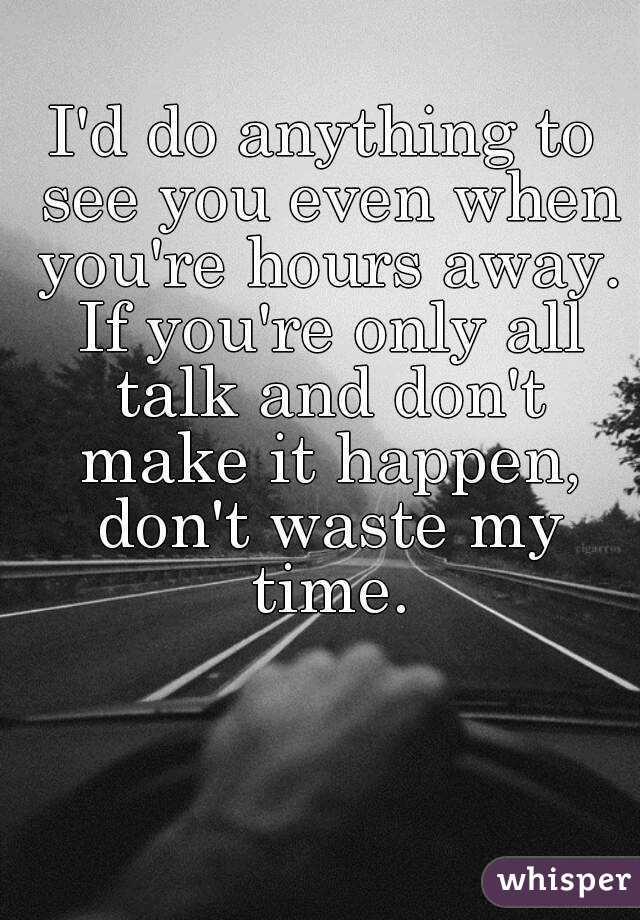 I'd do anything to see you even when you're hours away. If you're only all talk and don't make it happen, don't waste my time.