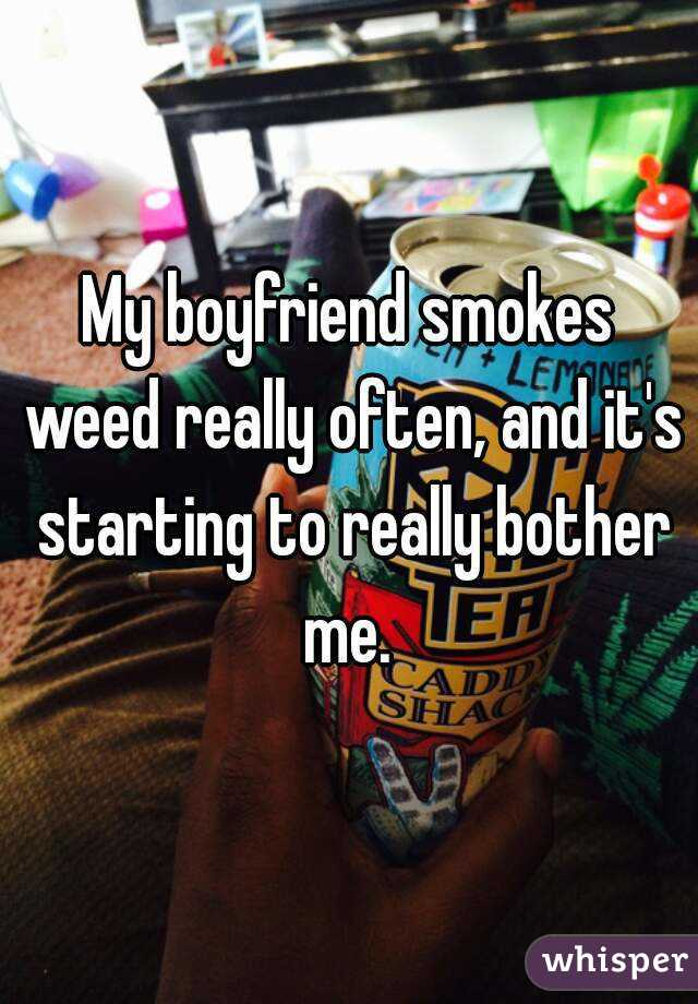 My boyfriend smokes weed really often, and it's starting to really bother me.