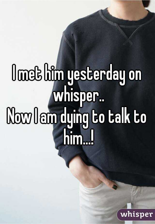 I met him yesterday on whisper.. Now I am dying to talk to him...!