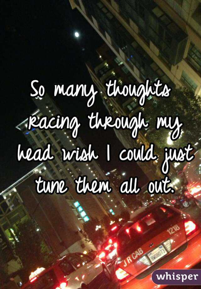 So many thoughts racing through my head wish I could just tune them all out.