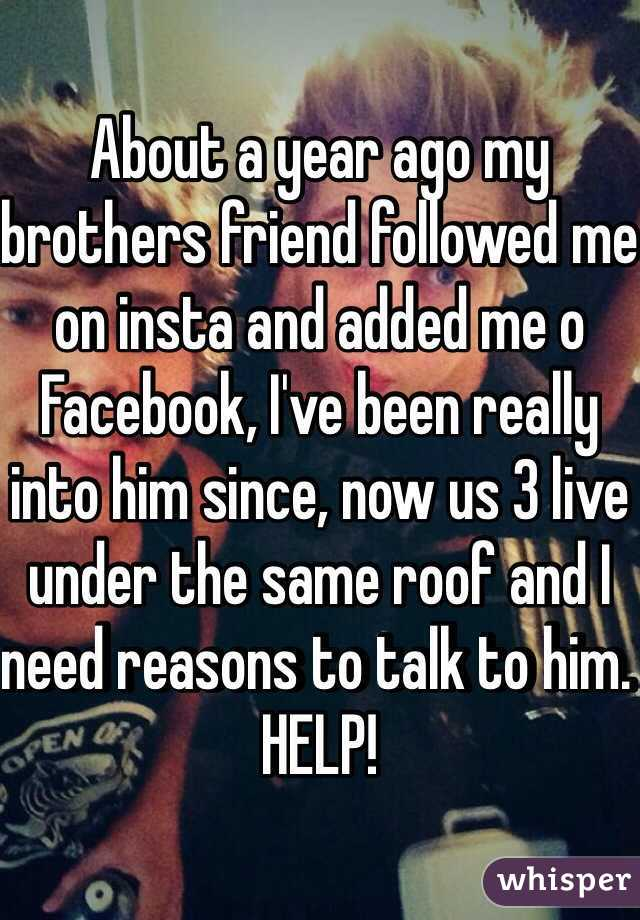 About a year ago my brothers friend followed me on insta and added me o Facebook, I've been really into him since, now us 3 live under the same roof and I need reasons to talk to him. HELP!